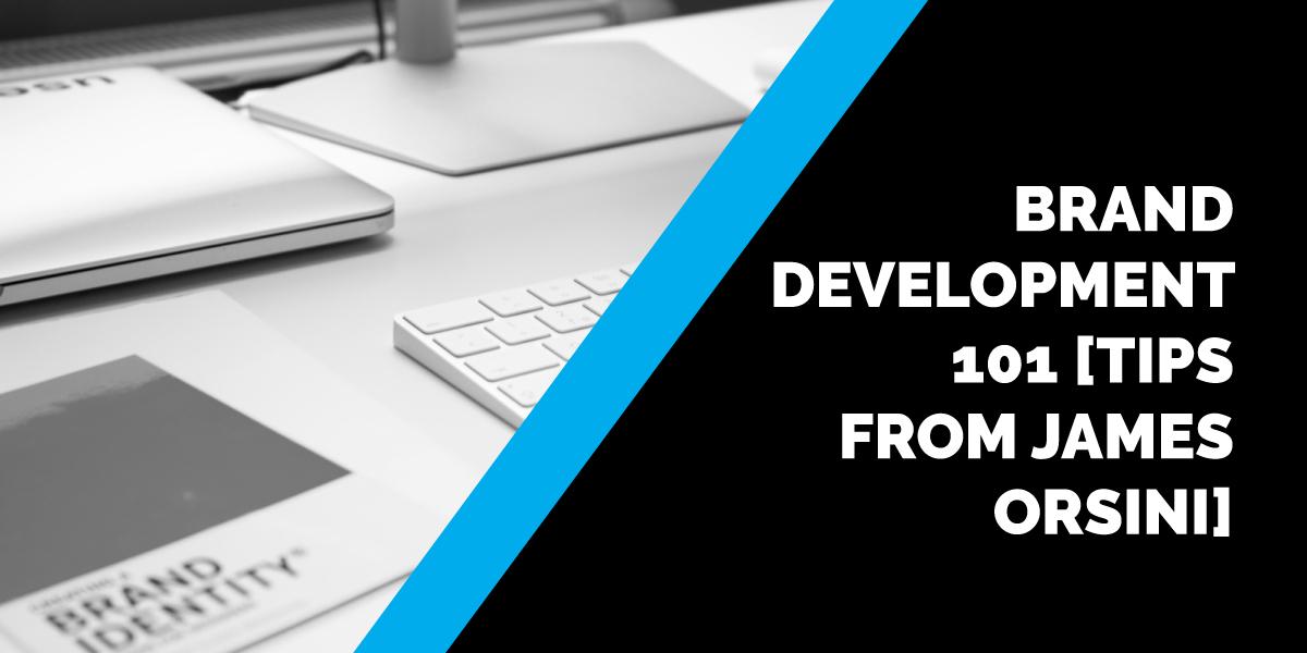 Brand Development 101 [Tips from James Orsini]