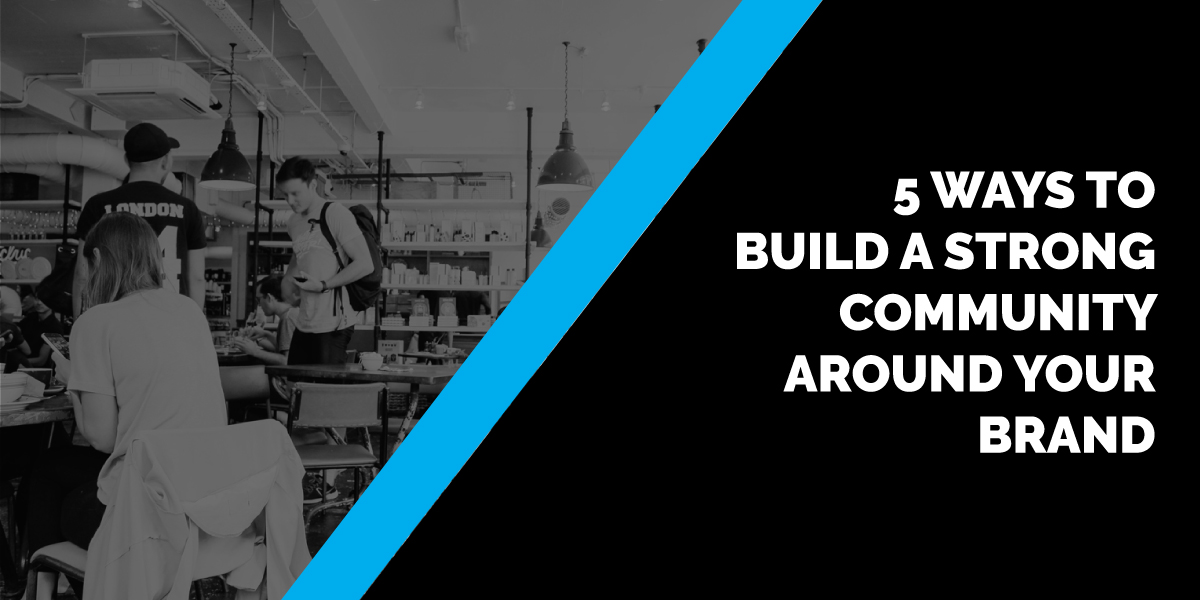 5 Ways to Build a Strong Community around Your Brand