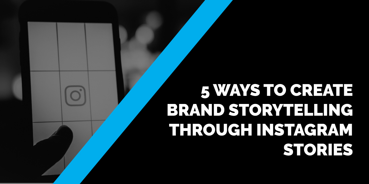 5 Ways to Create Brand Storytelling through Instagram Stories