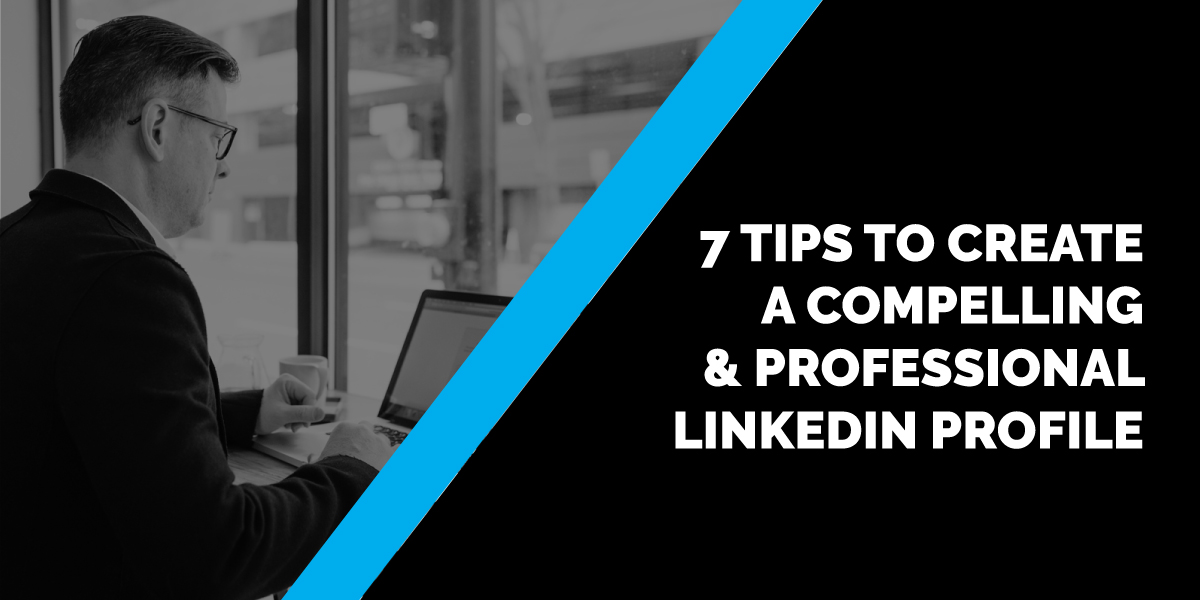 7 Tips to Create a Compelling and Professional LinkedIn Profile