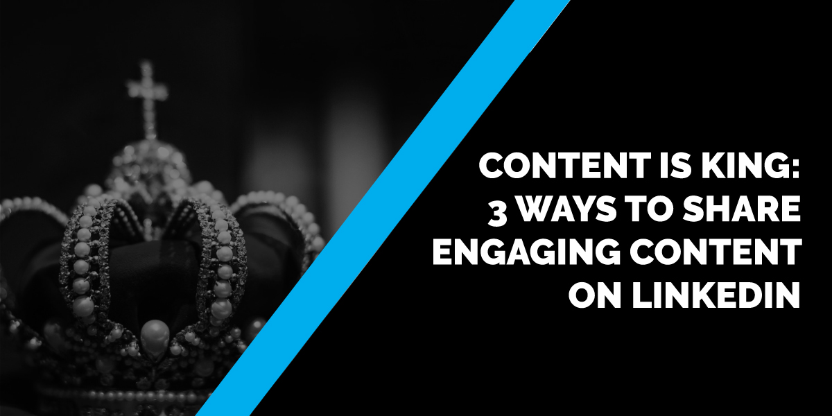Content is King: 3 Ways to Share Engaging Content on LinkedIn