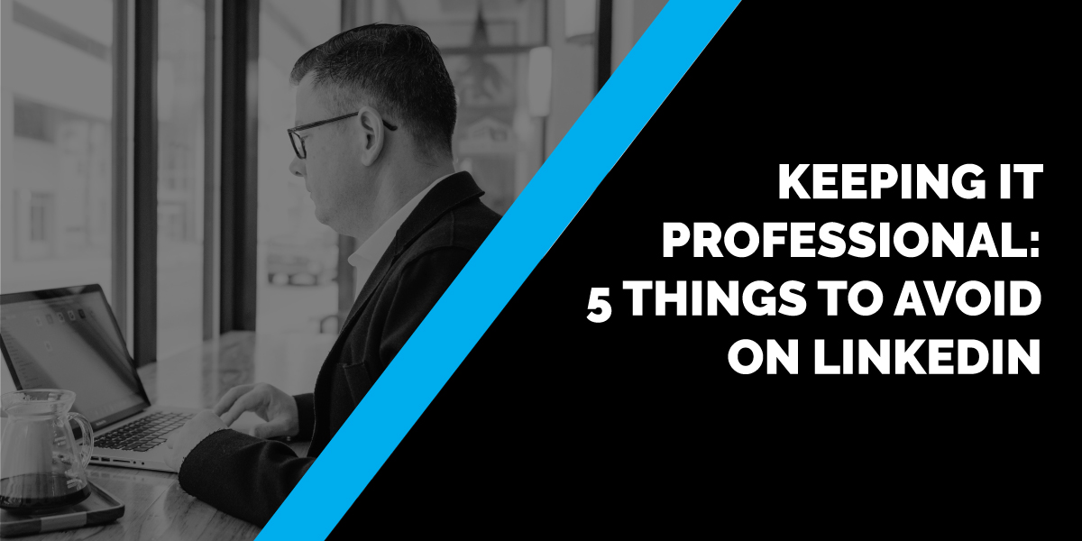 Keeping it Professional: 5 Things to Avoid on LinkedIn