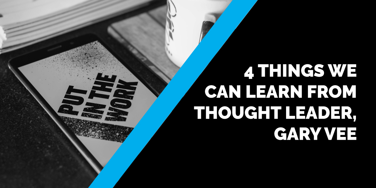 4 Things We Can Learn from Thought Leader, Gary Vee