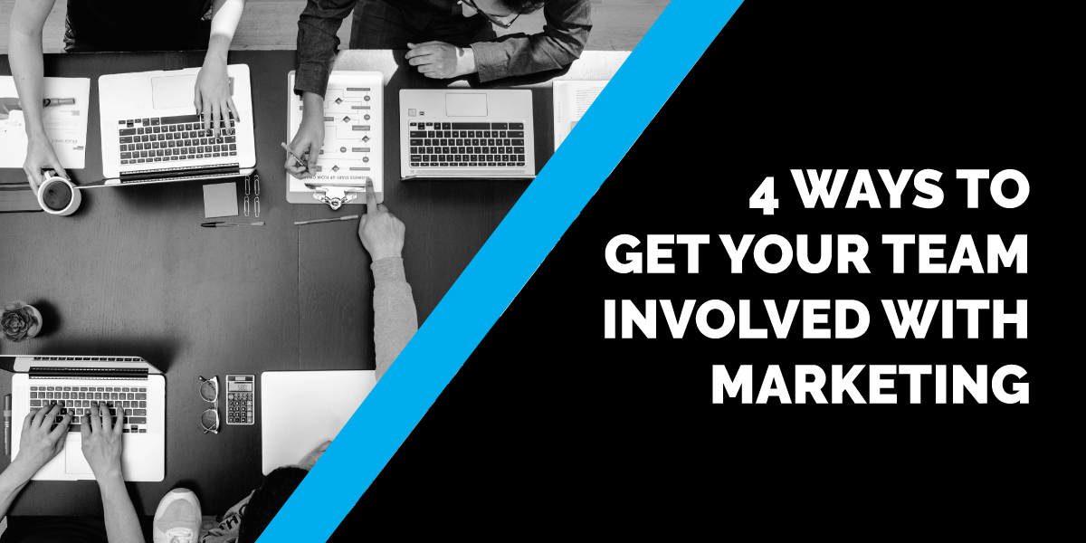 4 Ways to Get Your Team Involved with Marketing