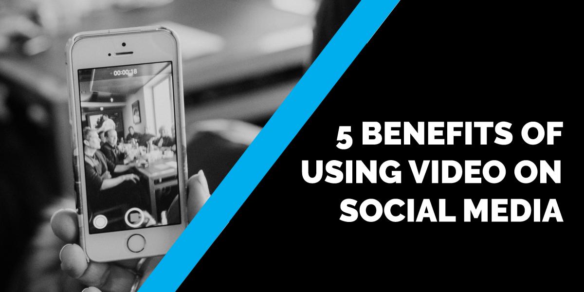 5 Benefits of Using Video on Social Media
