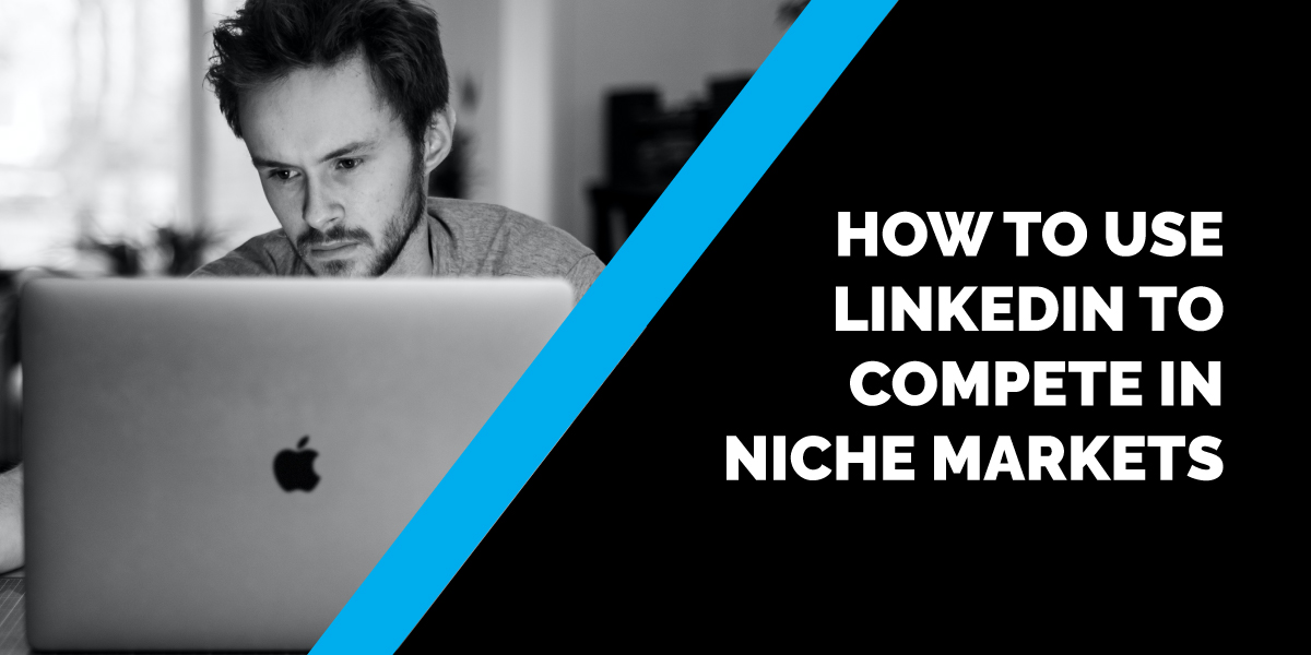 How to Use LinkedIn to Compete in Niche Markets
