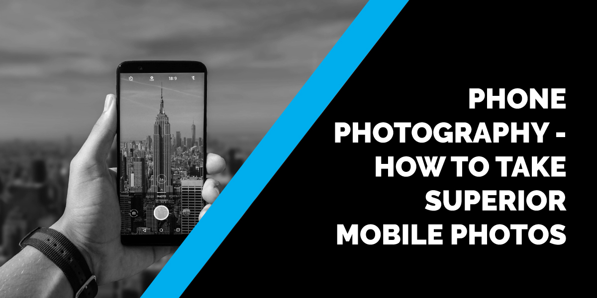 Phone Photography – How to Take Superior Mobile Photos