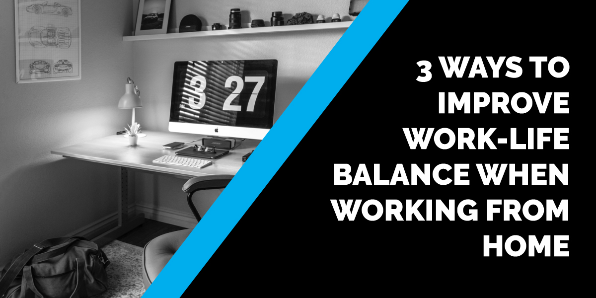 3 Ways to Improve Work-life Balance When Working from Home
