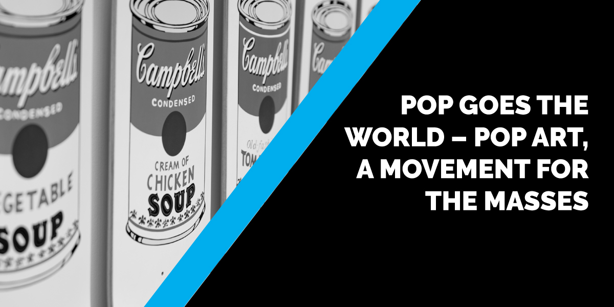 Pop Goes the World – Pop Art, A Movement for the Masses