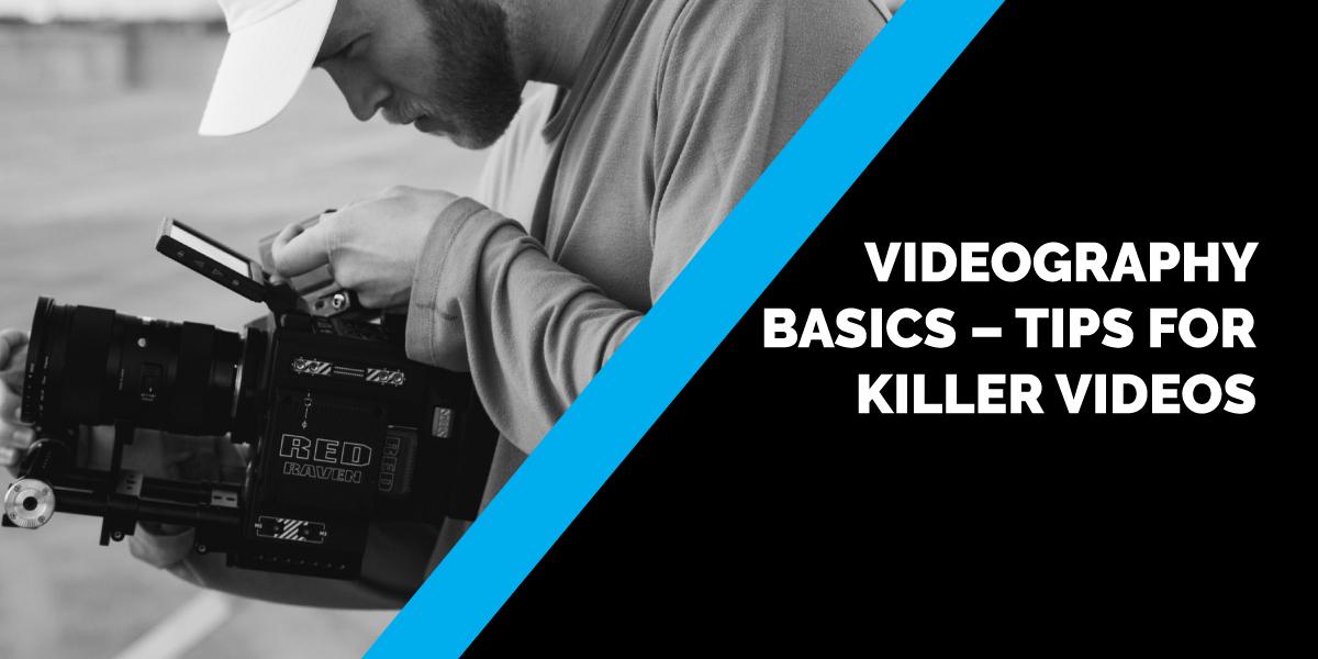 Videography Basics – Tips for Killer Videos