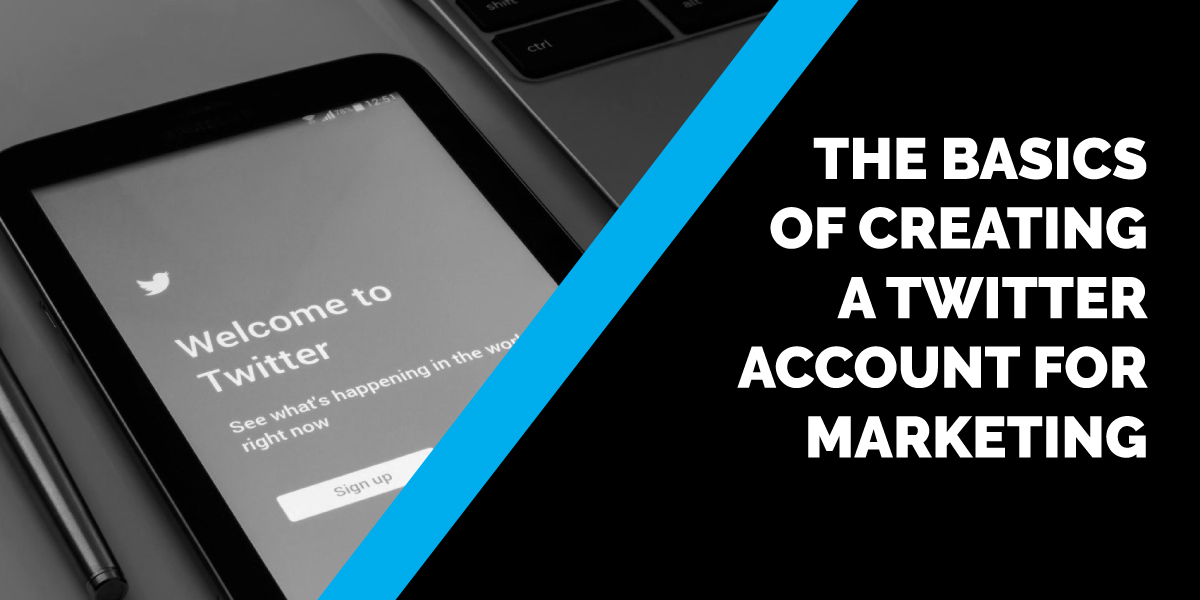 The Basics of Creating a Twitter Account for Marketing