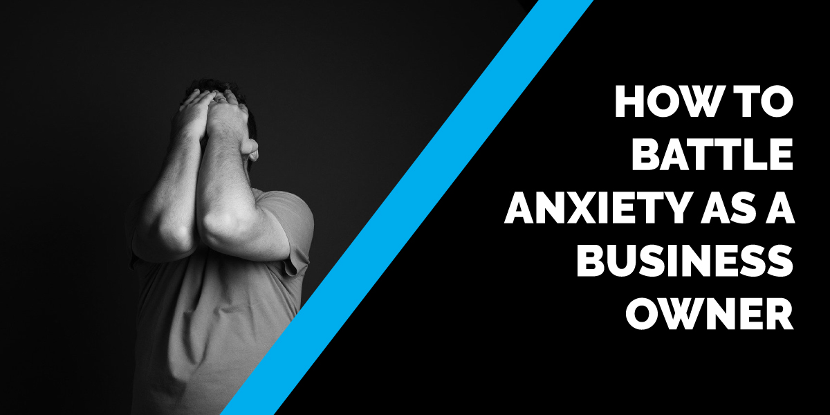 How to Battle Anxiety as a Business Owner
