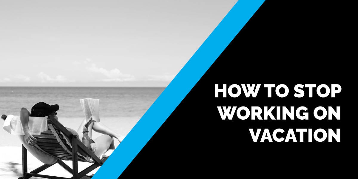 How to Stop Working on Vacation