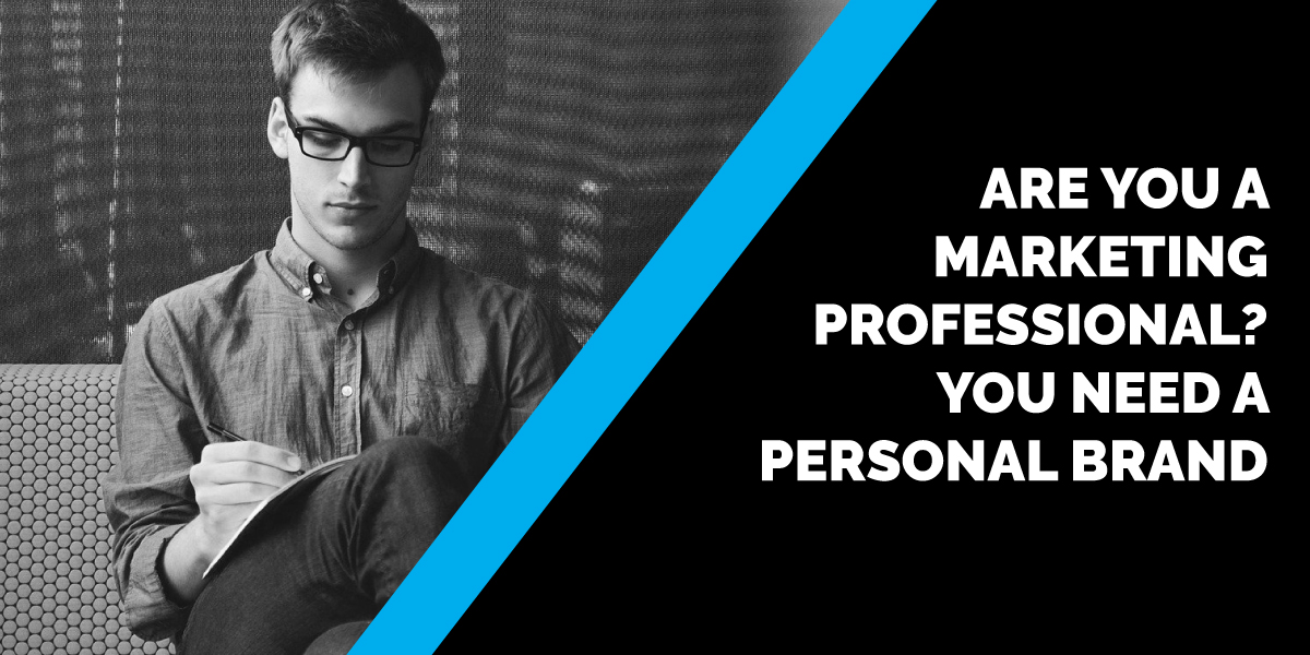 Are You a Marketing Professional? You NEED a Personal Brand