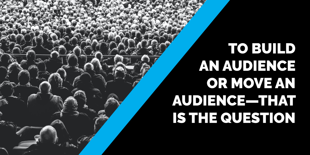 To Build an Audience OR Move an Audience—THAT is the question
