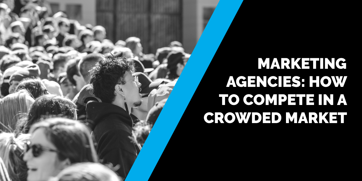 Marketing Agencies: How To Compete in a Crowded Market