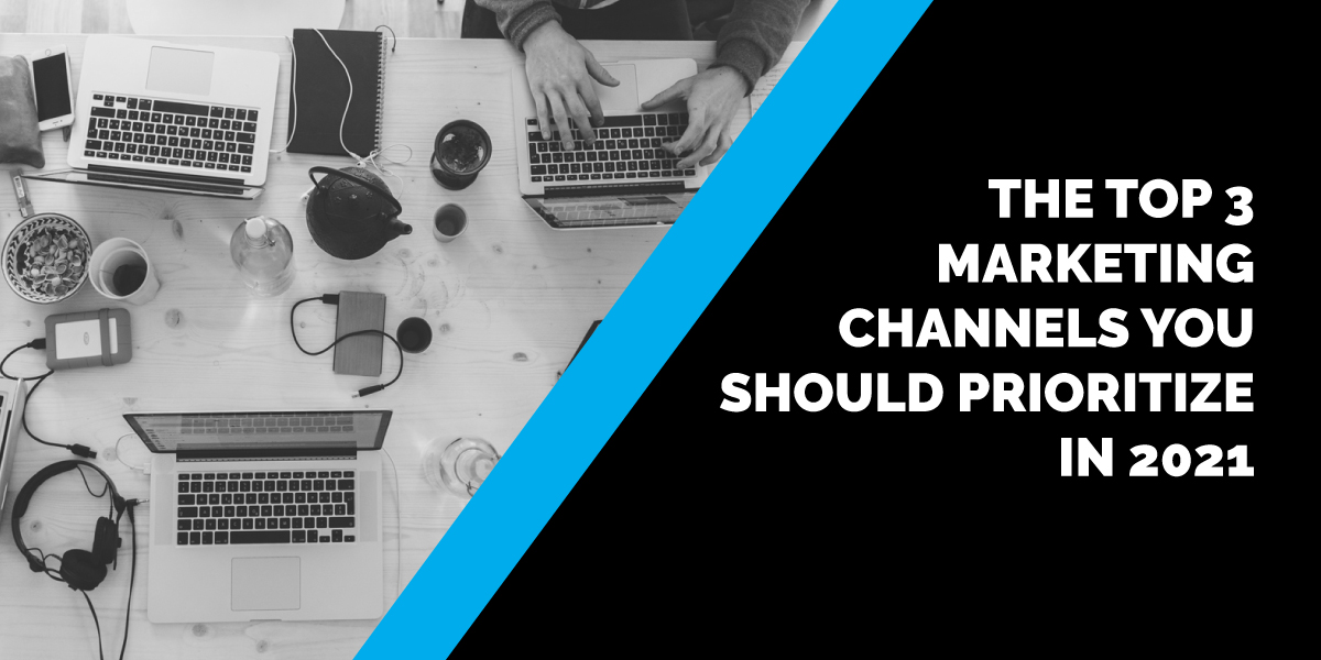 The Top 3 Marketing Channels You Should Prioritize in 2021