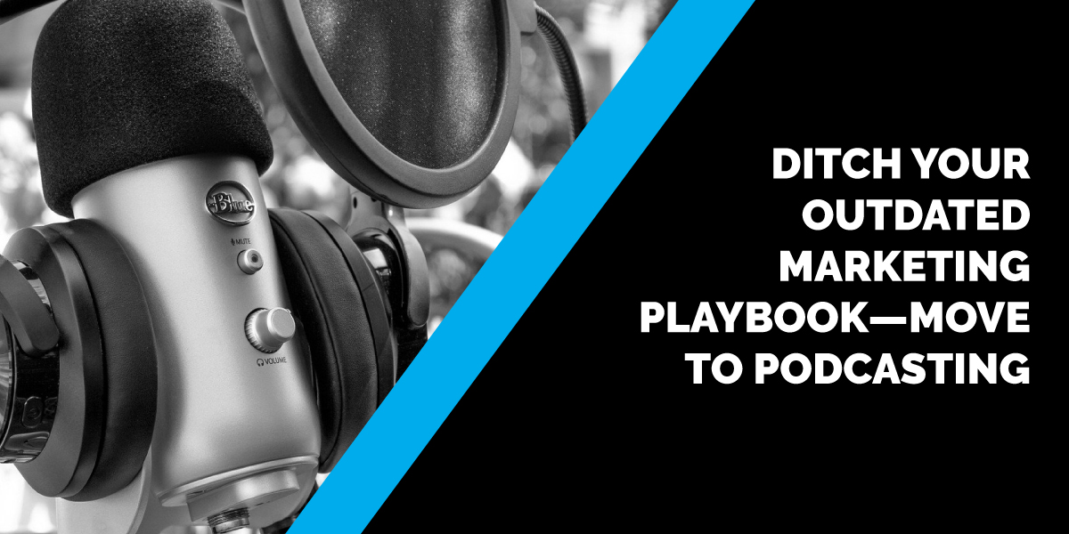 Ditch Your Outdated Marketing Playbook—Move to Podcasting