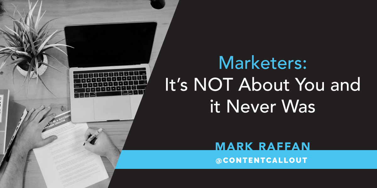 Marketers: It's NOT About You and itNeverWas